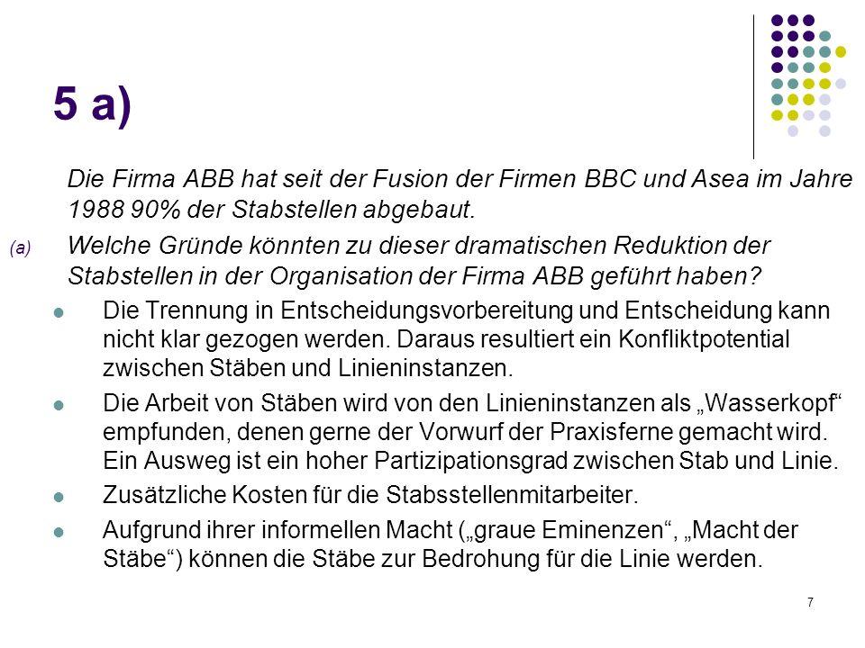 7 Die Firma ABB hat seit der Fusion der Firmen BBC und Asea im Jahre 1988 90% der Stabstellen abgebaut. (a) Welche Gründe könnten zu dieser dramatisch