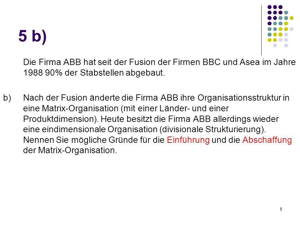 8 Die Firma ABB hat seit der Fusion der Firmen BBC und Asea im Jahre 1988 90% der Stabstellen abgebaut. b) Nach der Fusion änderte die Firma ABB ihre