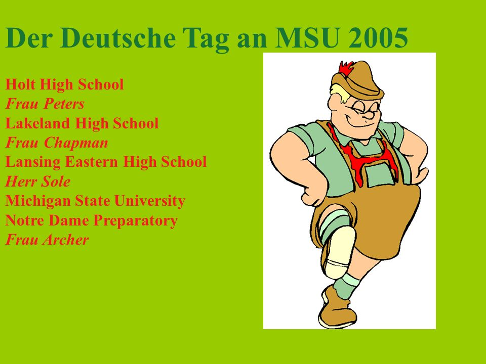 Der Deutsche Tag an MSU 2005 Holt High School Frau Peters Lakeland High School Frau Chapman Lansing Eastern High School Herr Sole Michigan State University Notre Dame Preparatory Frau Archer