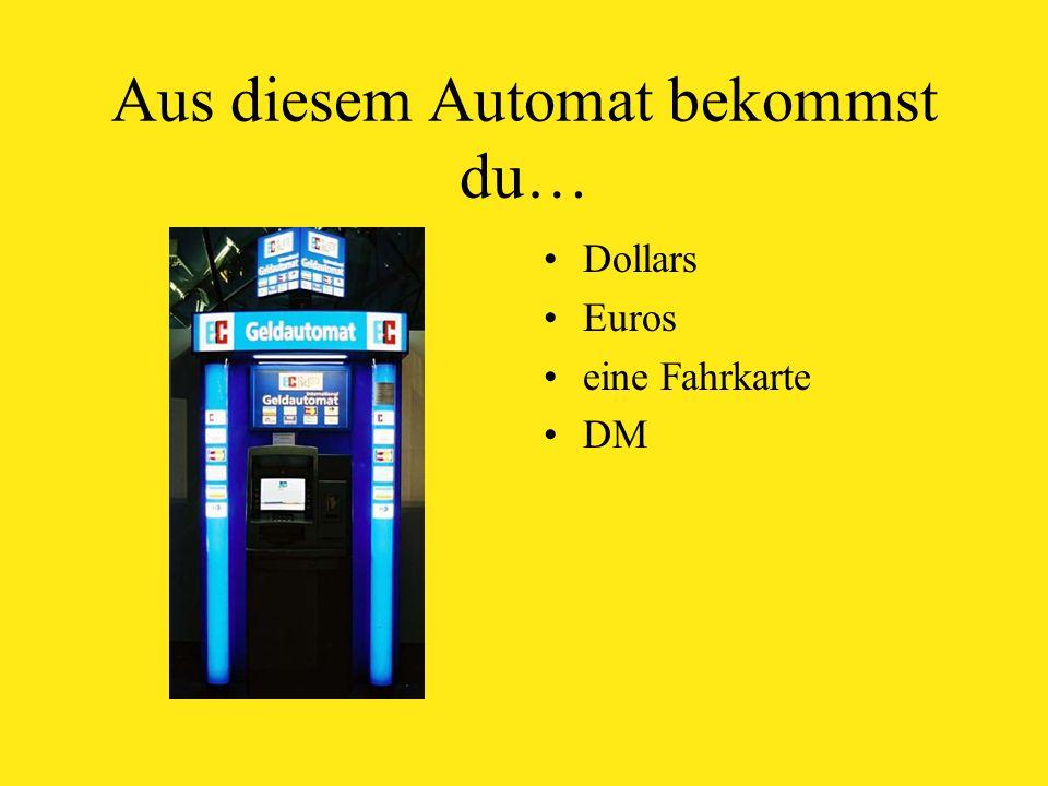 Aus diesem Automat bekommst du… Dollars Euros eine Fahrkarte DM
