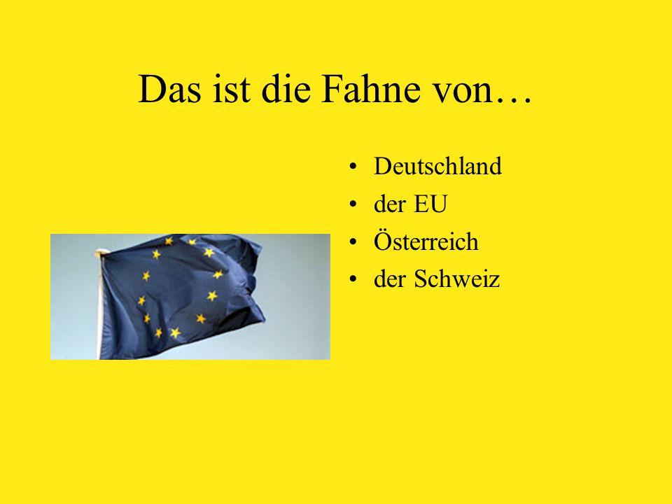 Das ist die Fahne von… Deutschland der EU Österreich der Schweiz