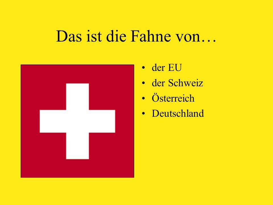 Das ist die Fahne von… der EU der Schweiz Österreich Deutschland