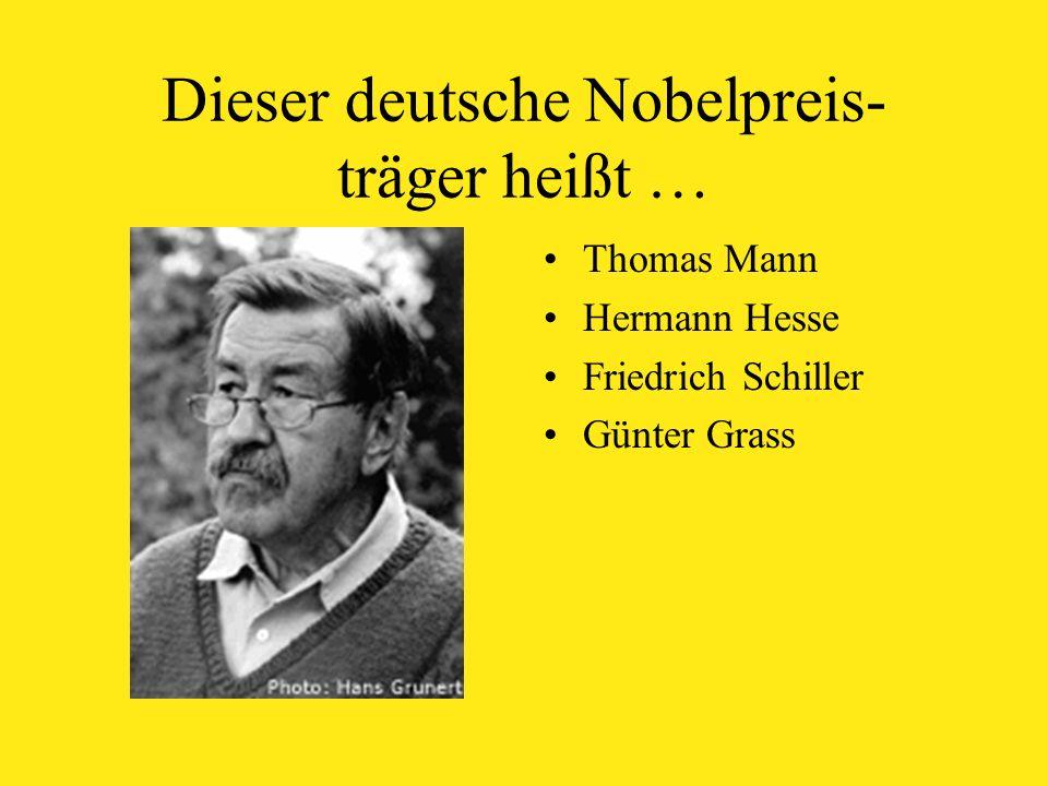 Dieser deutsche Nobelpreis- träger heißt … Thomas Mann Hermann Hesse Friedrich Schiller Günter Grass