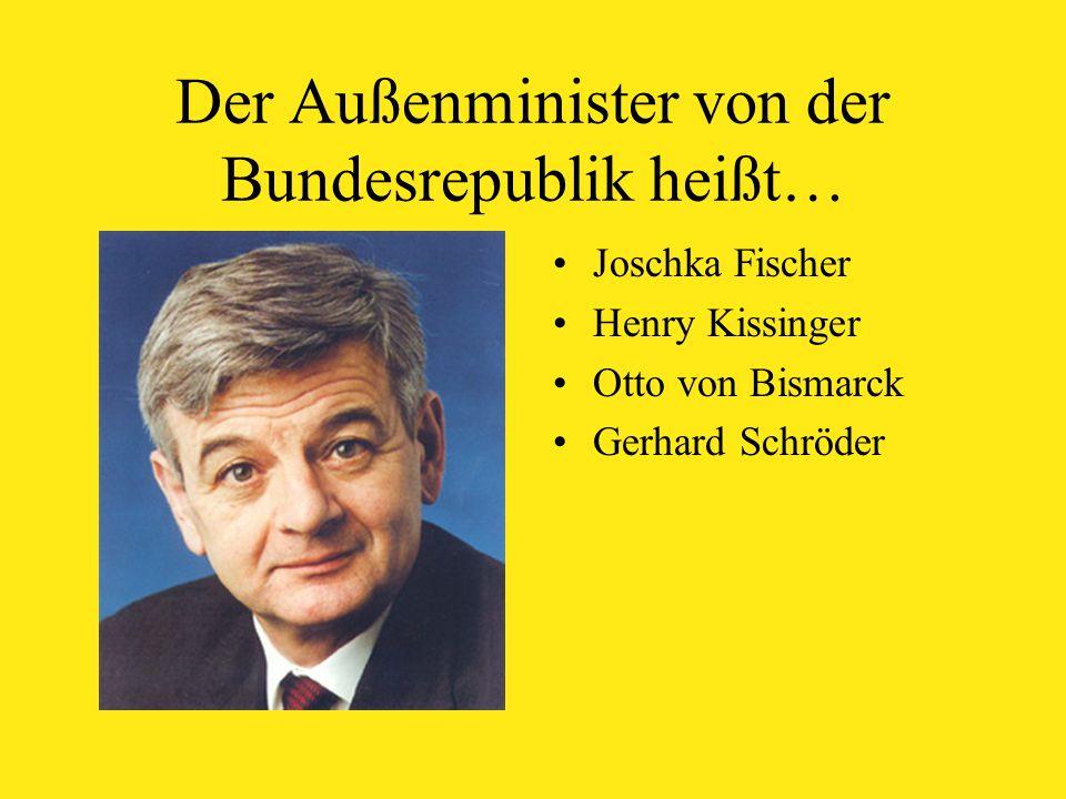 Der Außenminister von der Bundesrepublik heißt… Joschka Fischer Henry Kissinger Otto von Bismarck Gerhard Schröder