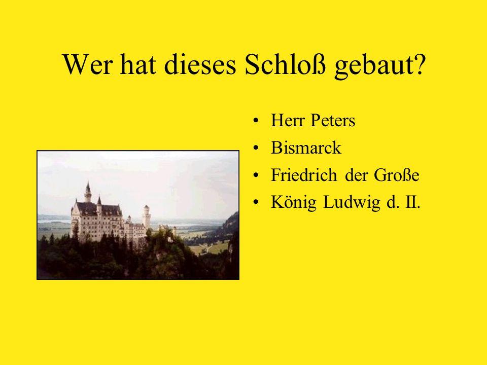 Wer hat dieses Schloß gebaut Herr Peters Bismarck Friedrich der Große König Ludwig d. II.