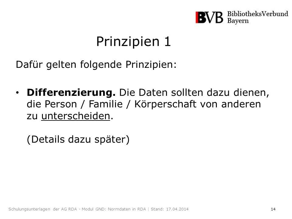 14Schulungsunterlagen der AG RDA - Modul GND: Normdaten in RDA | Stand: 17.04.2014 Prinzipien 1 Dafür gelten folgende Prinzipien: Differenzierung.