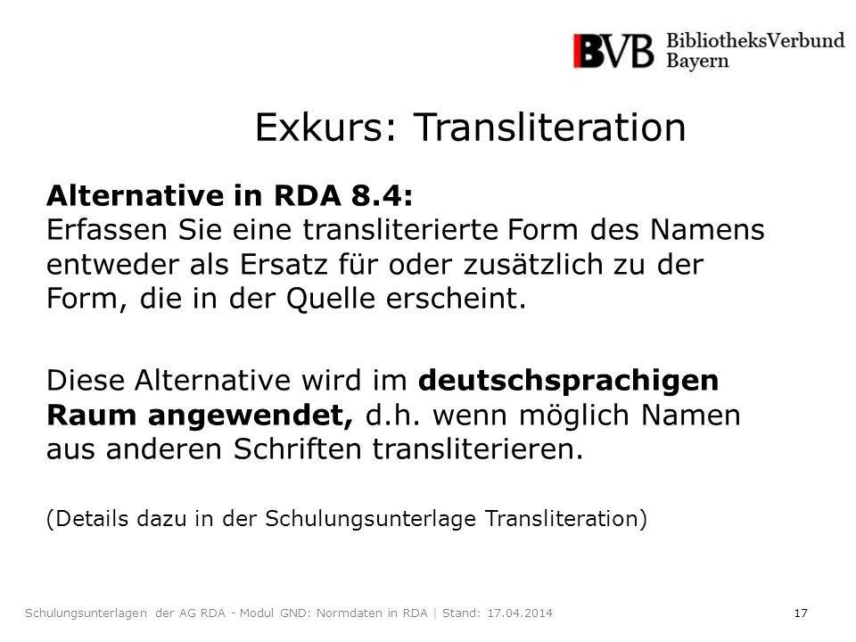 17Schulungsunterlagen der AG RDA - Modul GND: Normdaten in RDA | Stand: 17.04.2014 Exkurs: Transliteration Alternative in RDA 8.4: Erfassen Sie eine transliterierte Form des Namens entweder als Ersatz für oder zusätzlich zu der Form, die in der Quelle erscheint.