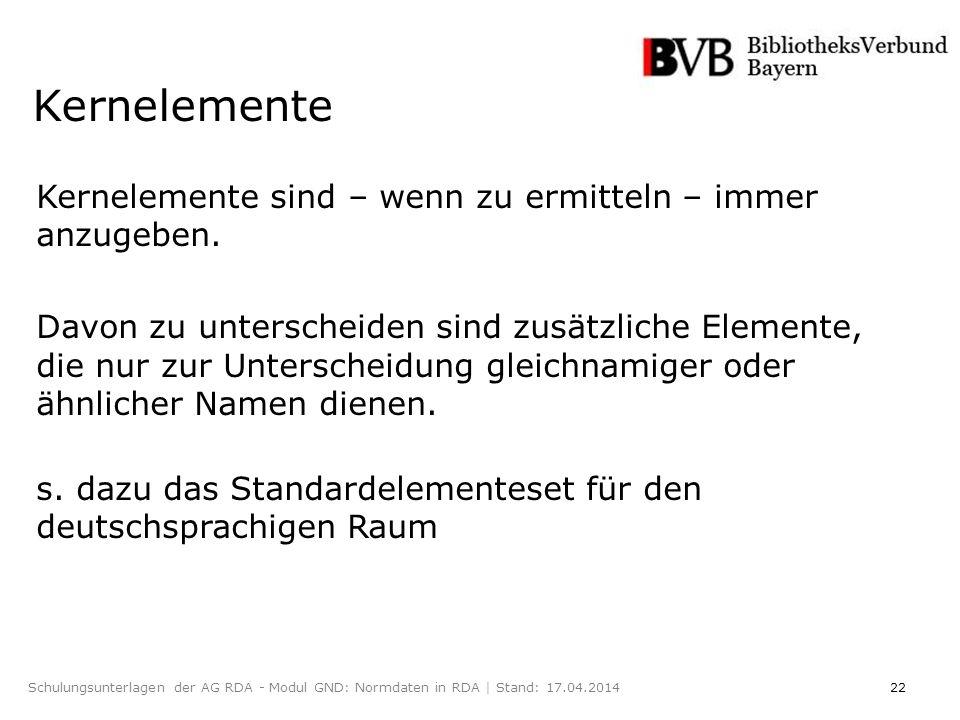 22Schulungsunterlagen der AG RDA - Modul GND: Normdaten in RDA | Stand: 17.04.2014 Kernelemente Kernelemente sind – wenn zu ermitteln – immer anzugeben.