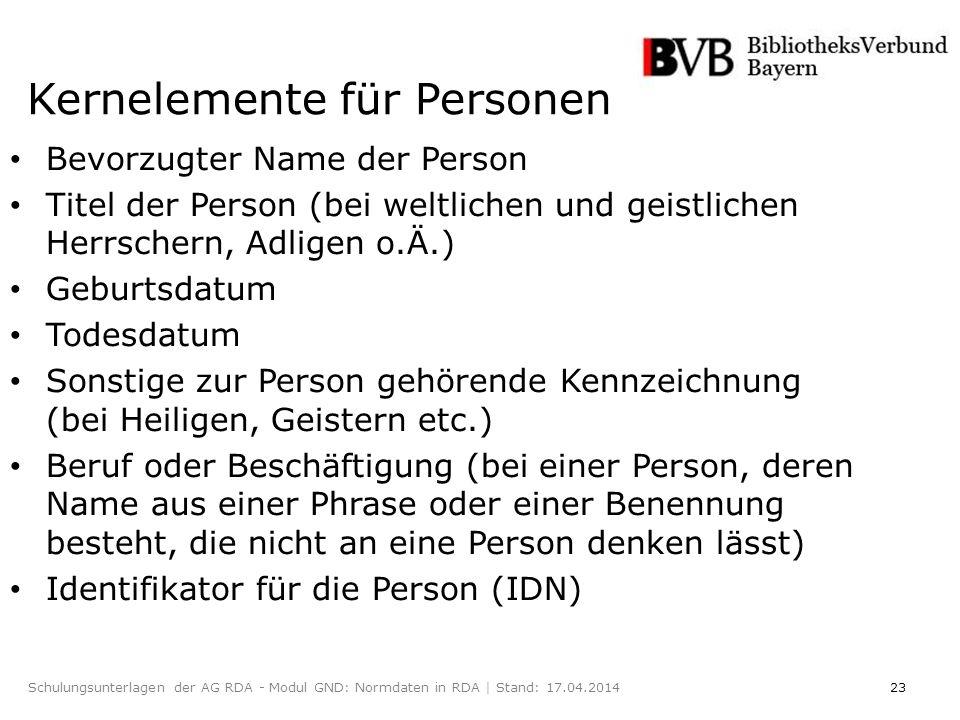 23Schulungsunterlagen der AG RDA - Modul GND: Normdaten in RDA | Stand: 17.04.2014 Kernelemente für Personen Bevorzugter Name der Person Titel der Person (bei weltlichen und geistlichen Herrschern, Adligen o.Ä.) Geburtsdatum Todesdatum Sonstige zur Person gehörende Kennzeichnung (bei Heiligen, Geistern etc.) Beruf oder Beschäftigung (bei einer Person, deren Name aus einer Phrase oder einer Benennung besteht, die nicht an eine Person denken lässt) Identifikator für die Person (IDN)