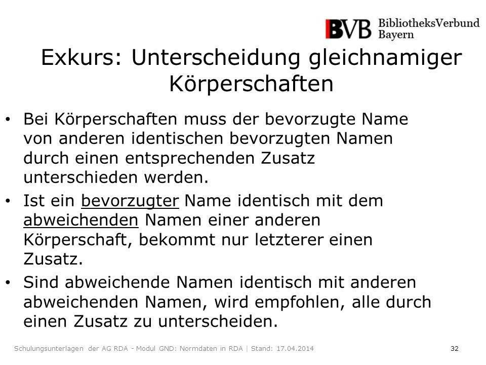 32Schulungsunterlagen der AG RDA - Modul GND: Normdaten in RDA | Stand: 17.04.2014 Exkurs: Unterscheidung gleichnamiger Körperschaften Bei Körperschaften muss der bevorzugte Name von anderen identischen bevorzugten Namen durch einen entsprechenden Zusatz unterschieden werden.