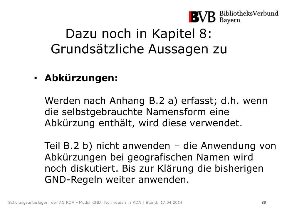 39Schulungsunterlagen der AG RDA - Modul GND: Normdaten in RDA | Stand: 17.04.2014 Abkürzungen: Werden nach Anhang B.2 a) erfasst; d.h.