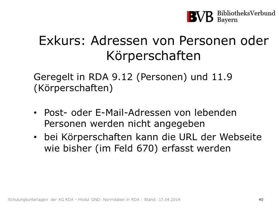 40Schulungsunterlagen der AG RDA - Modul GND: Normdaten in RDA | Stand: 17.04.2014 Exkurs: Adressen von Personen oder Körperschaften Geregelt in RDA 9.12 (Personen) und 11.9 (Körperschaften) Post- oder E-Mail-Adressen von lebenden Personen werden nicht angegeben bei Körperschaften kann die URL der Webseite wie bisher (im Feld 670) erfasst werden