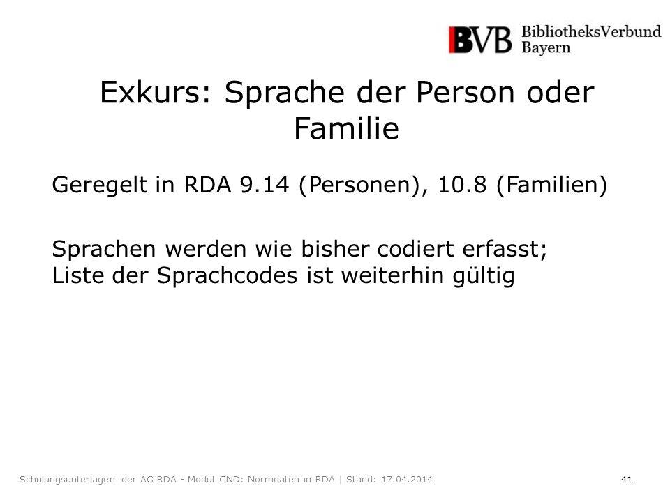 41Schulungsunterlagen der AG RDA - Modul GND: Normdaten in RDA | Stand: 17.04.2014 Exkurs: Sprache der Person oder Familie Geregelt in RDA 9.14 (Personen), 10.8 (Familien) Sprachen werden wie bisher codiert erfasst; Liste der Sprachcodes ist weiterhin gültig