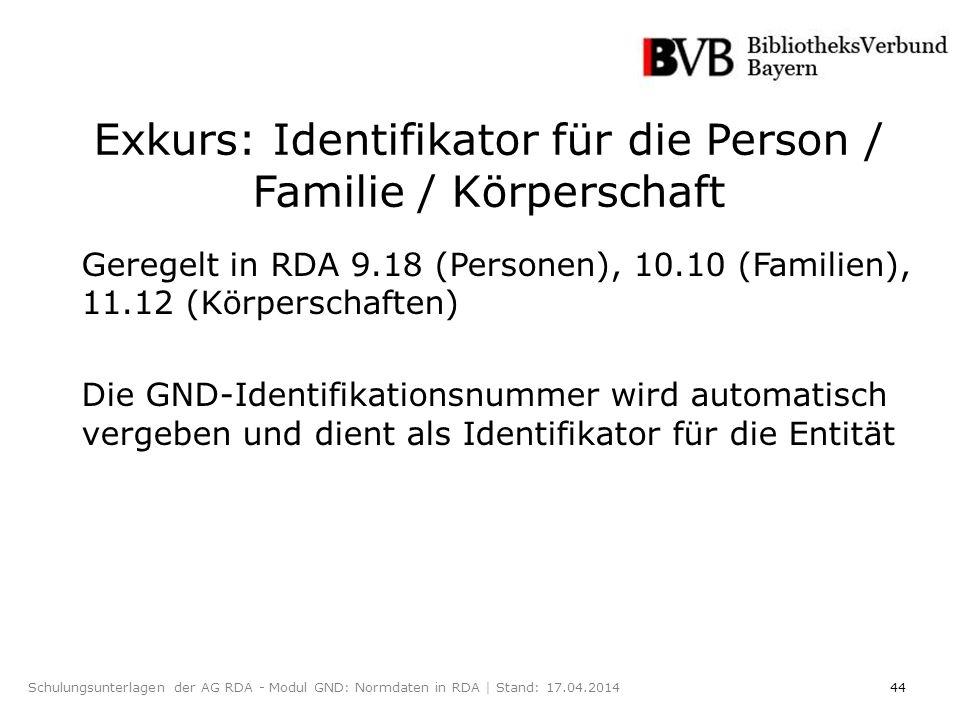 44Schulungsunterlagen der AG RDA - Modul GND: Normdaten in RDA | Stand: 17.04.2014 Exkurs: Identifikator für die Person / Familie / Körperschaft Geregelt in RDA 9.18 (Personen), 10.10 (Familien), 11.12 (Körperschaften) Die GND-Identifikationsnummer wird automatisch vergeben und dient als Identifikator für die Entität