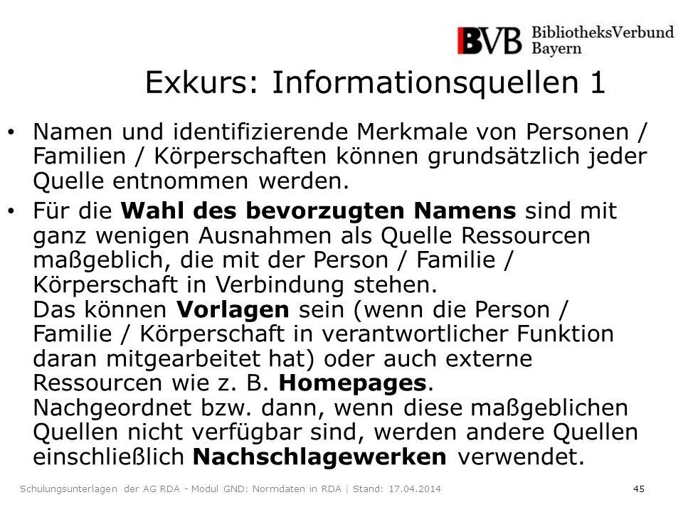 45Schulungsunterlagen der AG RDA - Modul GND: Normdaten in RDA | Stand: 17.04.2014 Exkurs: Informationsquellen 1 Namen und identifizierende Merkmale von Personen / Familien / Körperschaften können grundsätzlich jeder Quelle entnommen werden.