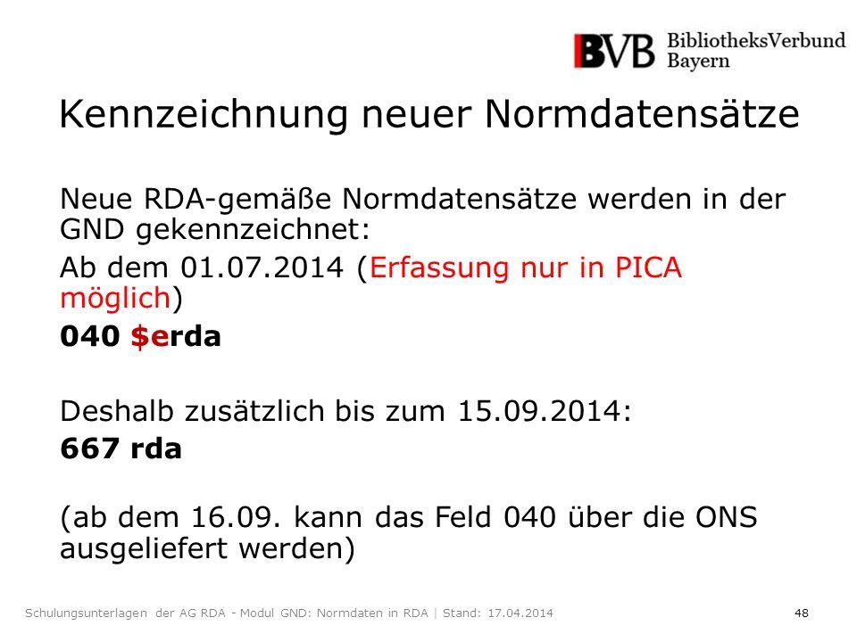 48Schulungsunterlagen der AG RDA - Modul GND: Normdaten in RDA | Stand: 17.04.2014 Kennzeichnung neuer Normdatensätze Neue RDA-gemäße Normdatensätze werden in der GND gekennzeichnet: Ab dem 01.07.2014 (Erfassung nur in PICA möglich) 040 $erda Deshalb zusätzlich bis zum 15.09.2014: 667 rda (ab dem 16.09.