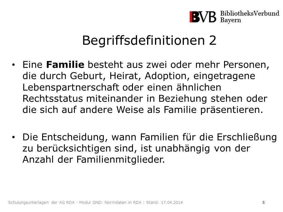 5Schulungsunterlagen der AG RDA - Modul GND: Normdaten in RDA | Stand: 17.04.2014 Eine Familie besteht aus zwei oder mehr Personen, die durch Geburt, Heirat, Adoption, eingetragene Lebenspartnerschaft oder einen ähnlichen Rechtsstatus miteinander in Beziehung stehen oder die sich auf andere Weise als Familie präsentieren.