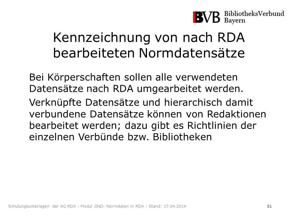 51Schulungsunterlagen der AG RDA - Modul GND: Normdaten in RDA | Stand: 17.04.2014 Kennzeichnung von nach RDA bearbeiteten Normdatensätze Bei Körperschaften sollen alle verwendeten Datensätze nach RDA umgearbeitet werden.