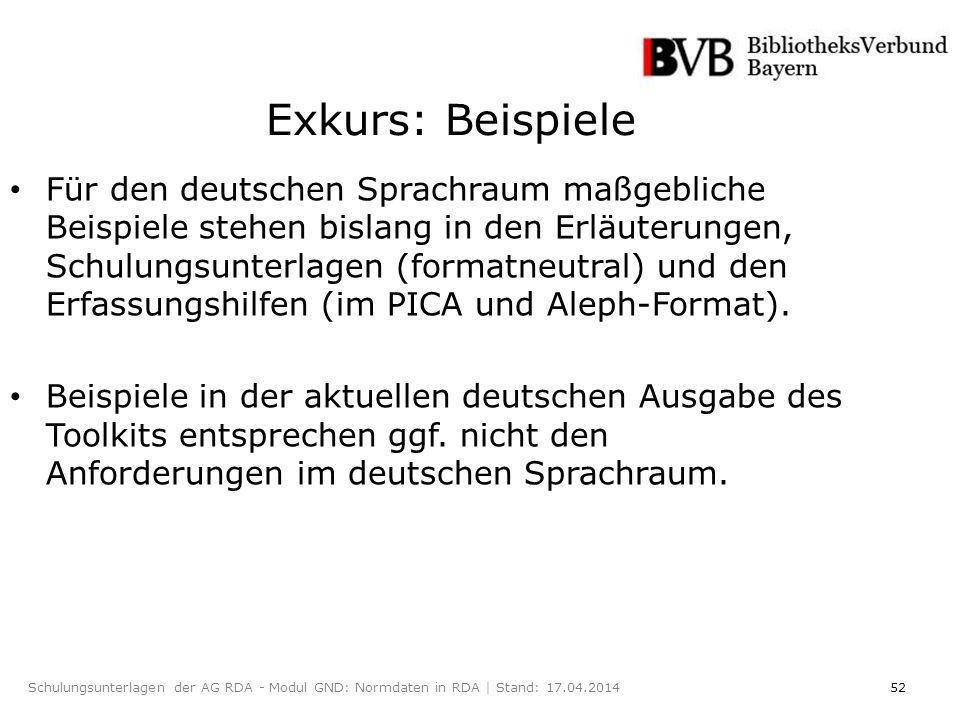 52Schulungsunterlagen der AG RDA - Modul GND: Normdaten in RDA | Stand: 17.04.2014 Exkurs: Beispiele Für den deutschen Sprachraum maßgebliche Beispiele stehen bislang in den Erläuterungen, Schulungsunterlagen (formatneutral) und den Erfassungshilfen (im PICA und Aleph-Format).