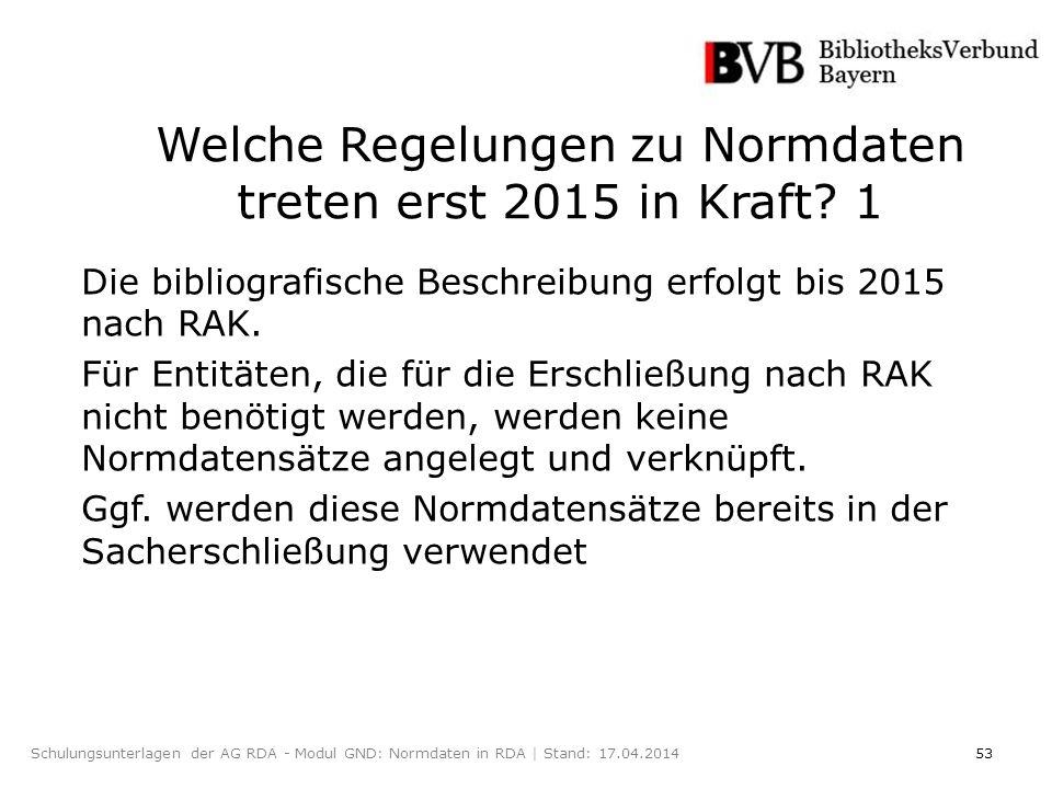 53Schulungsunterlagen der AG RDA - Modul GND: Normdaten in RDA | Stand: 17.04.2014 Welche Regelungen zu Normdaten treten erst 2015 in Kraft.