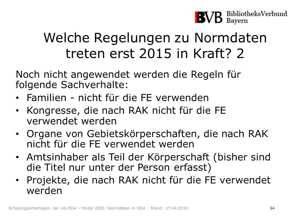 54Schulungsunterlagen der AG RDA - Modul GND: Normdaten in RDA | Stand: 17.04.2014 Welche Regelungen zu Normdaten treten erst 2015 in Kraft.