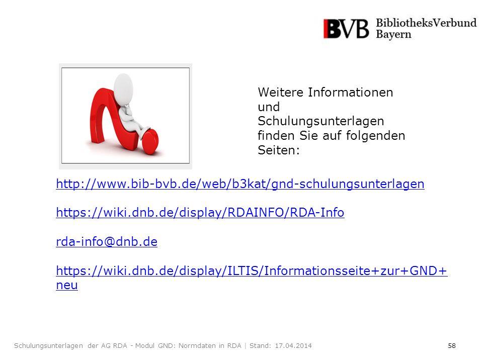58Schulungsunterlagen der AG RDA - Modul GND: Normdaten in RDA | Stand: 17.04.2014 http://www.bib-bvb.de/web/b3kat/gnd-schulungsunterlagen https://wiki.dnb.de/display/RDAINFO/RDA-Info rda-info@dnb.de https://wiki.dnb.de/display/ILTIS/Informationsseite+zur+GND+ neu Weitere Informationen und Schulungsunterlagen finden Sie auf folgenden Seiten: