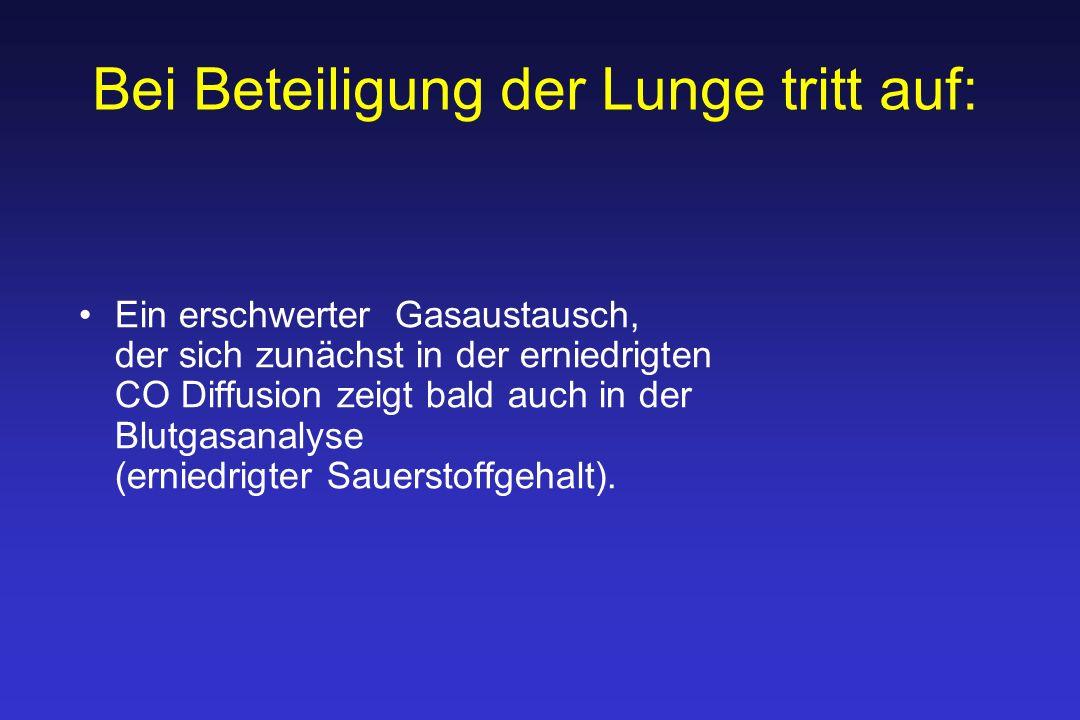 Bei Beteiligung der Lunge tritt auf: Ein erschwerter Gasaustausch, der sich zunächst in der erniedrigten CO Diffusion zeigt bald auch in der Blutgasanalyse (erniedrigter Sauerstoffgehalt).