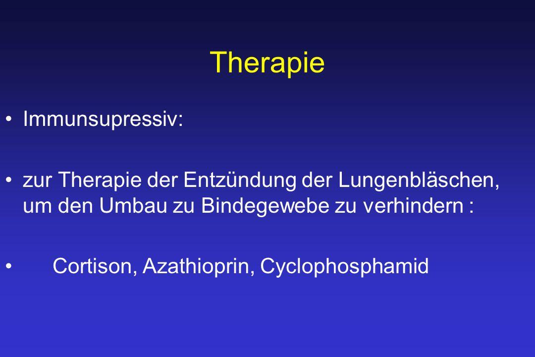 Therapie Immunsupressiv: zur Therapie der Entzündung der Lungenbläschen, um den Umbau zu Bindegewebe zu verhindern : Cortison, Azathioprin, Cyclophosphamid