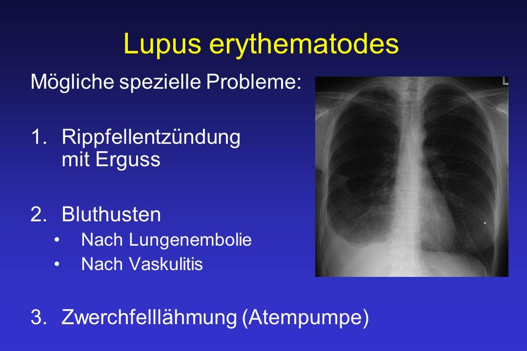 Lupus erythematodes Mögliche spezielle Probleme: 1.Rippfellentzündung mit Erguss 2.Bluthusten Nach Lungenembolie Nach Vaskulitis 3.Zwerchfelllähmung (Atempumpe)
