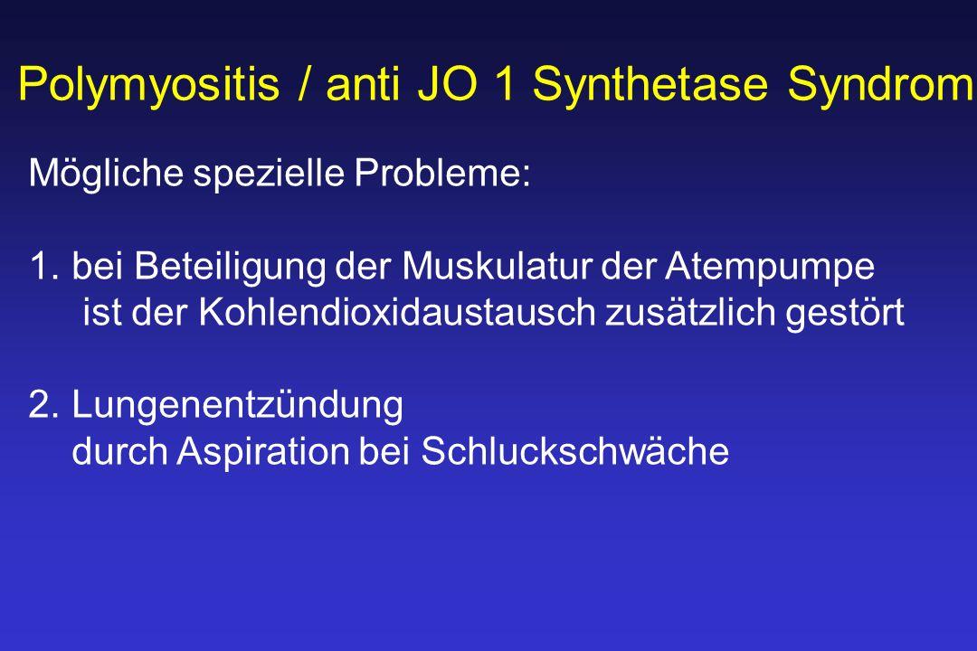 Polymyositis / anti JO 1 Synthetase Syndrom Mögliche spezielle Probleme: 1.bei Beteiligung der Muskulatur der Atempumpe ist der Kohlendioxidaustausch zusätzlich gestört 2.Lungenentzündung durch Aspiration bei Schluckschwäche