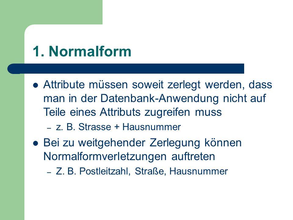 1. Normalform Attribute müssen soweit zerlegt werden, dass man in der Datenbank-Anwendung nicht auf Teile eines Attributs zugreifen muss – z. B. Stras