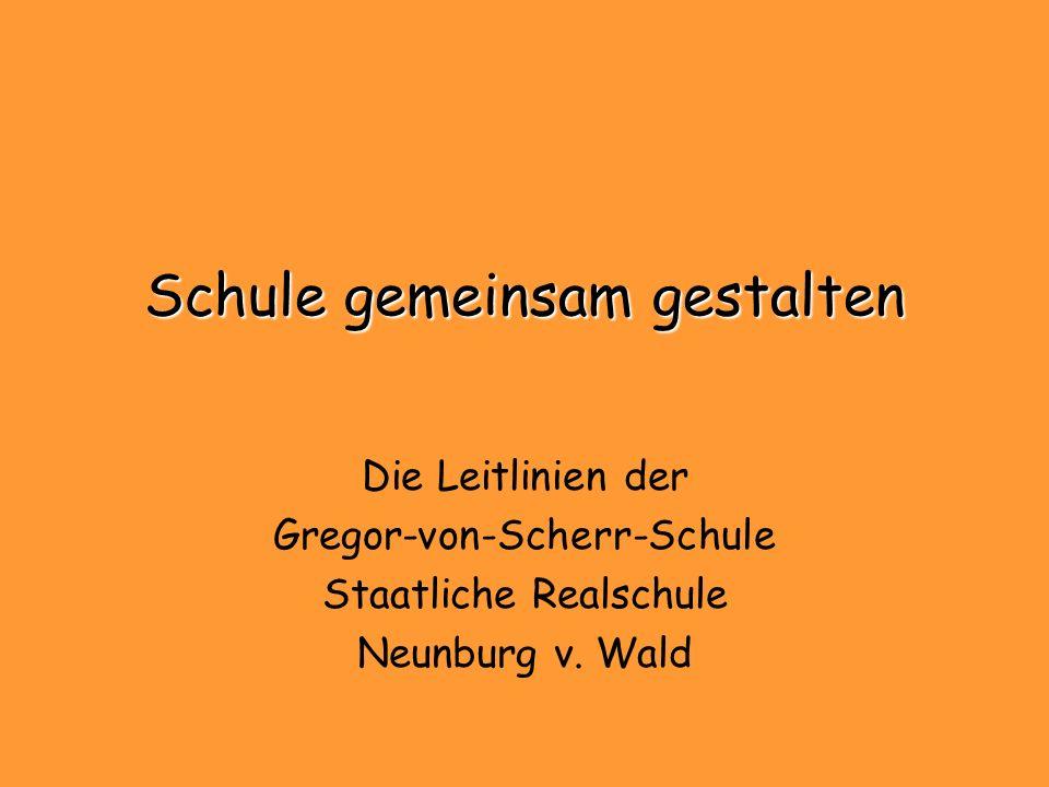 Schule gemeinsam gestalten Die Leitlinien der Gregor-von-Scherr-Schule Staatliche Realschule Neunburg v. Wald
