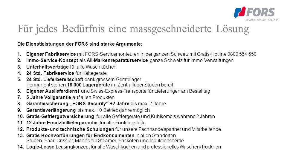Für jedes Bedürfnis eine massgeschneiderte Lösung Die Dienstleistungen der FORS sind starke Argumente: 1.Eigener Fabrikservice mit FORS-Servicemonteuren in der ganzen Schweiz mit Gratis-Hotline 0800 554 650 2.Immo-Service-Konzept als All-Markenreparaturservice ganze Schweiz für Immo-Verwaltungen 3.Unterhaltsverträge für alle Waschküchen 4.24 Std.