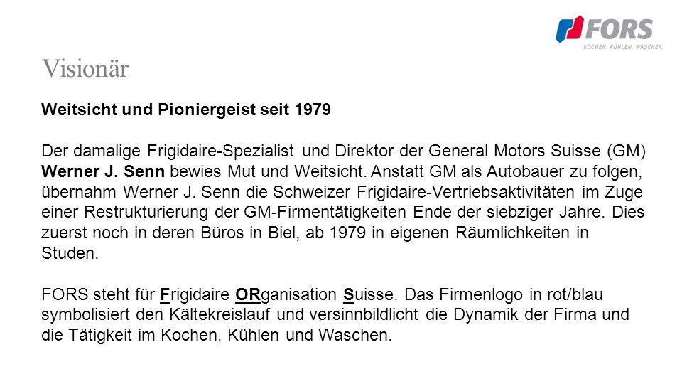 Visionär Weitsicht und Pioniergeist seit 1979 Der damalige Frigidaire-Spezialist und Direktor der General Motors Suisse (GM) Werner J.