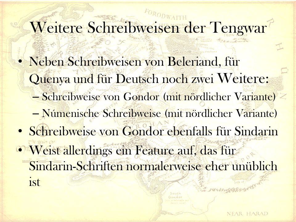 Weitere Schreibweisen der Tengwar Neben Schreibweisen von Beleriand, für Quenya und für Deutsch noch zwei Weitere: – Schreibweise von Gondor (mit nördlicher Variante) – Númenische Schreibweise (mit nördlicher Variante) Schreibweise von Gondor ebenfalls für Sindarin Weist allerdings ein Feature auf, das für Sindarin-Schriften normalerweise eher unüblich ist