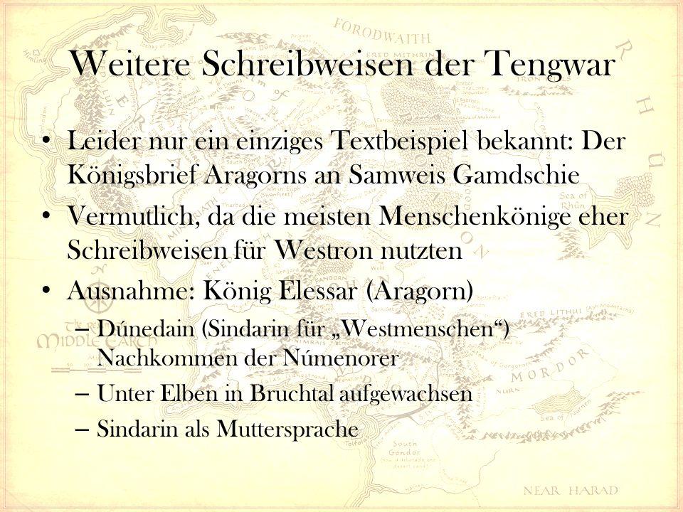 """Weitere Schreibweisen der Tengwar Leider nur ein einziges Textbeispiel bekannt: Der Königsbrief Aragorns an Samweis Gamdschie Vermutlich, da die meisten Menschenkönige eher Schreibweisen für Westron nutzten Ausnahme: König Elessar (Aragorn) – Dúnedain (Sindarin für """"Westmenschen ) Nachkommen der Númenorer – Unter Elben in Bruchtal aufgewachsen – Sindarin als Muttersprache"""