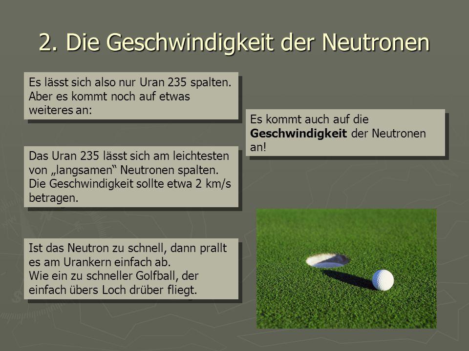 2. Die Geschwindigkeit der Neutronen Es lässt sich also nur Uran 235 spalten. Aber es kommt noch auf etwas weiteres an: Es lässt sich also nur Uran 23