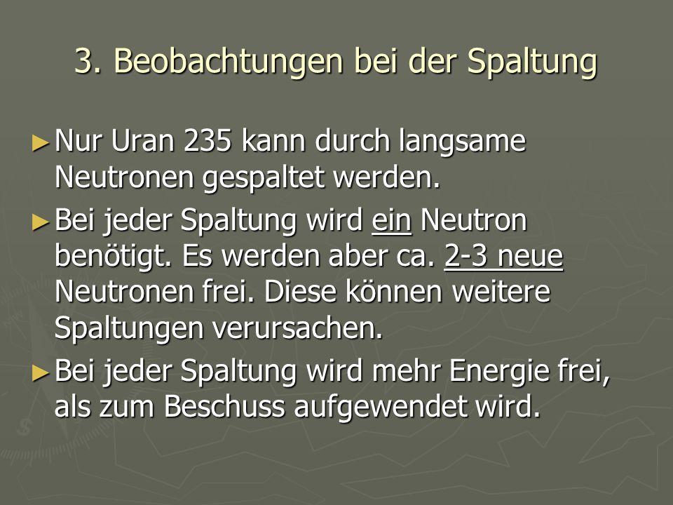 3. Beobachtungen bei der Spaltung ► Nur Uran 235 kann durch langsame Neutronen gespaltet werden. ► Bei jeder Spaltung wird ein Neutron benötigt. Es we