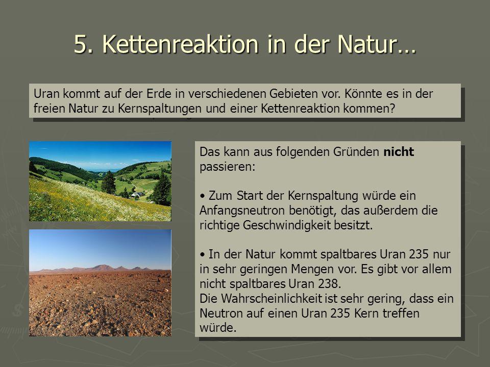 5. Kettenreaktion in der Natur… Uran kommt auf der Erde in verschiedenen Gebieten vor. Könnte es in der freien Natur zu Kernspaltungen und einer Kette
