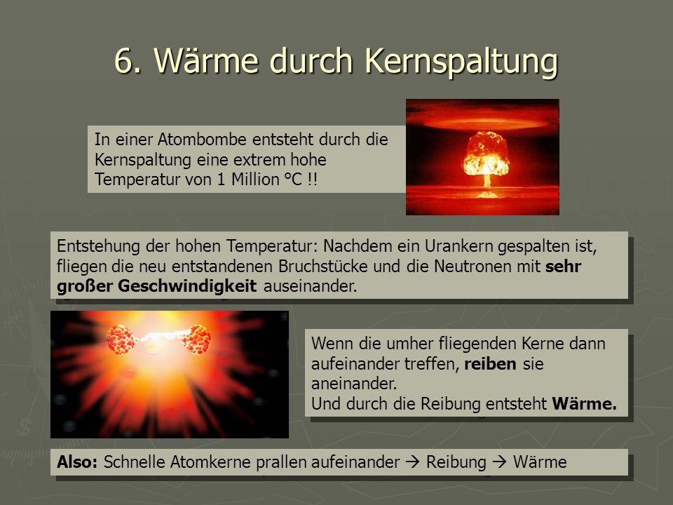 6. Wärme durch Kernspaltung In einer Atombombe entsteht durch die Kernspaltung eine extrem hohe Temperatur von 1 Million °C !! Entstehung der hohen Te