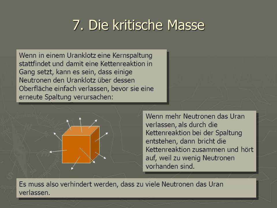 7. Die kritische Masse Wenn in einem Uranklotz eine Kernspaltung stattfindet und damit eine Kettenreaktion in Gang setzt, kann es sein, dass einige Ne