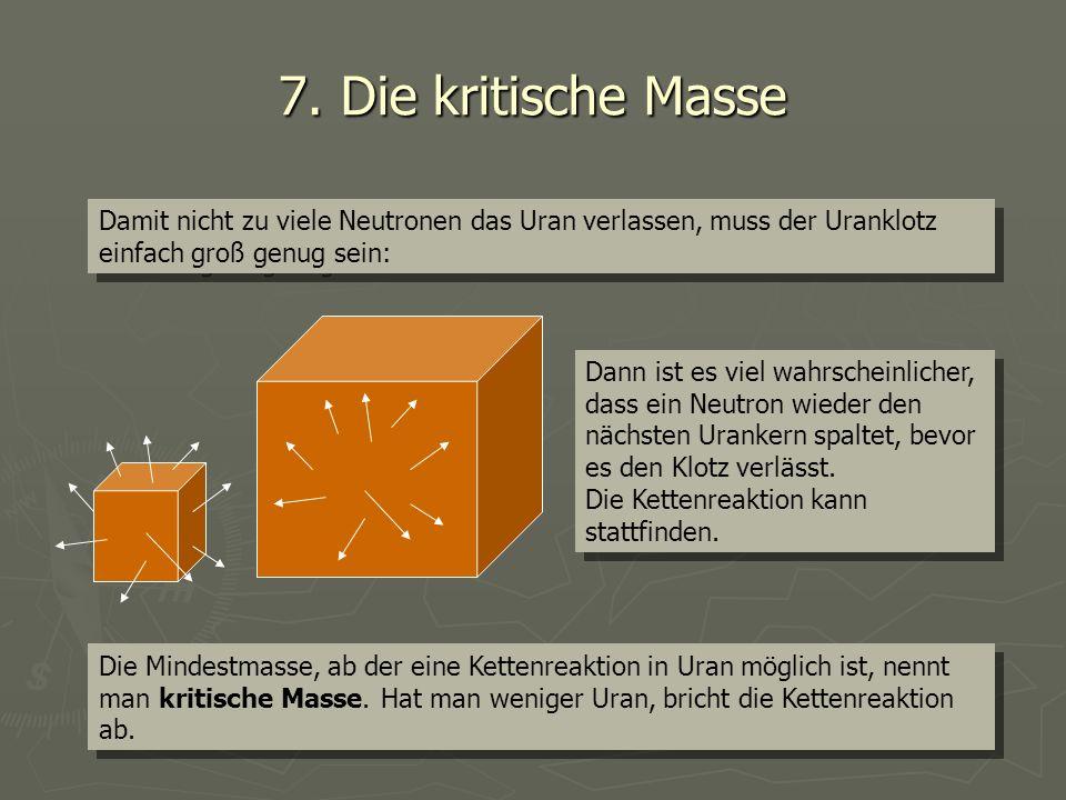 7. Die kritische Masse Damit nicht zu viele Neutronen das Uran verlassen, muss der Uranklotz einfach groß genug sein: Dann ist es viel wahrscheinliche