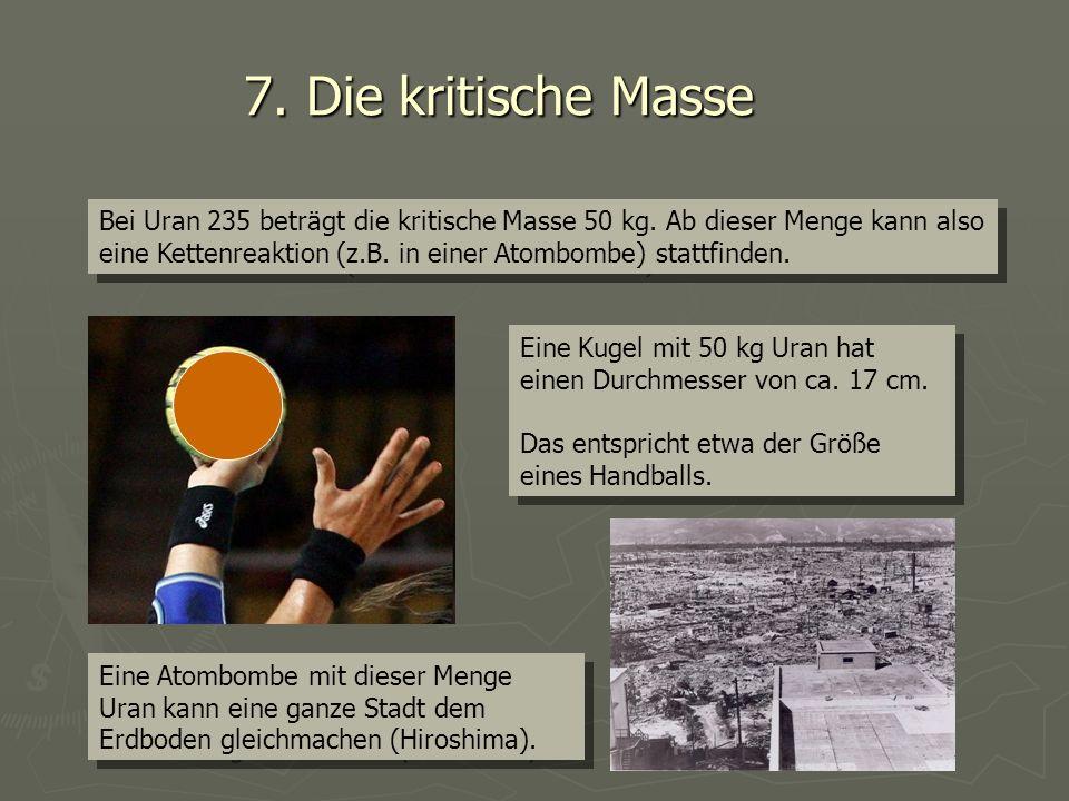 7. Die kritische Masse Bei Uran 235 beträgt die kritische Masse 50 kg. Ab dieser Menge kann also eine Kettenreaktion (z.B. in einer Atombombe) stattfi