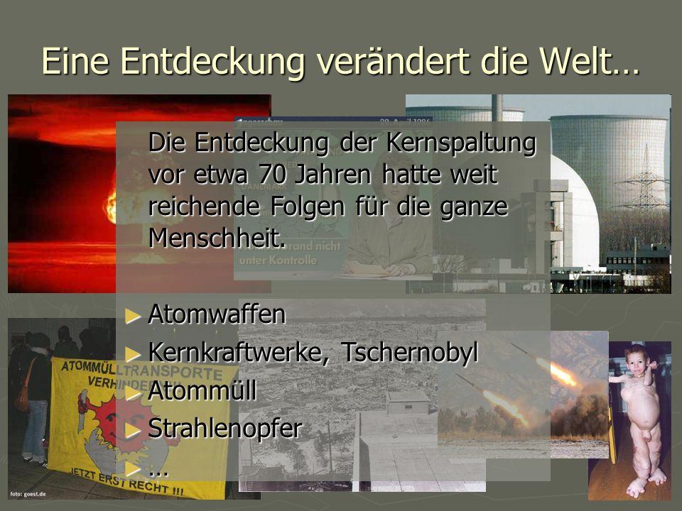 Eine Entdeckung verändert die Welt… Die Entdeckung der Kernspaltung vor etwa 70 Jahren hatte weit reichende Folgen für die ganze Menschheit. ► Atomwaf