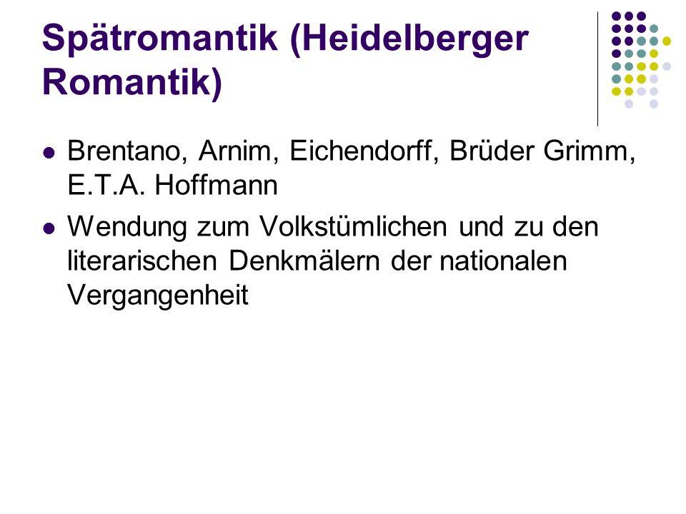 Spätromantik (Heidelberger Romantik) Brentano, Arnim, Eichendorff, Brüder Grimm, E.T.A. Hoffmann Wendung zum Volkstümlichen und zu den literarischen D