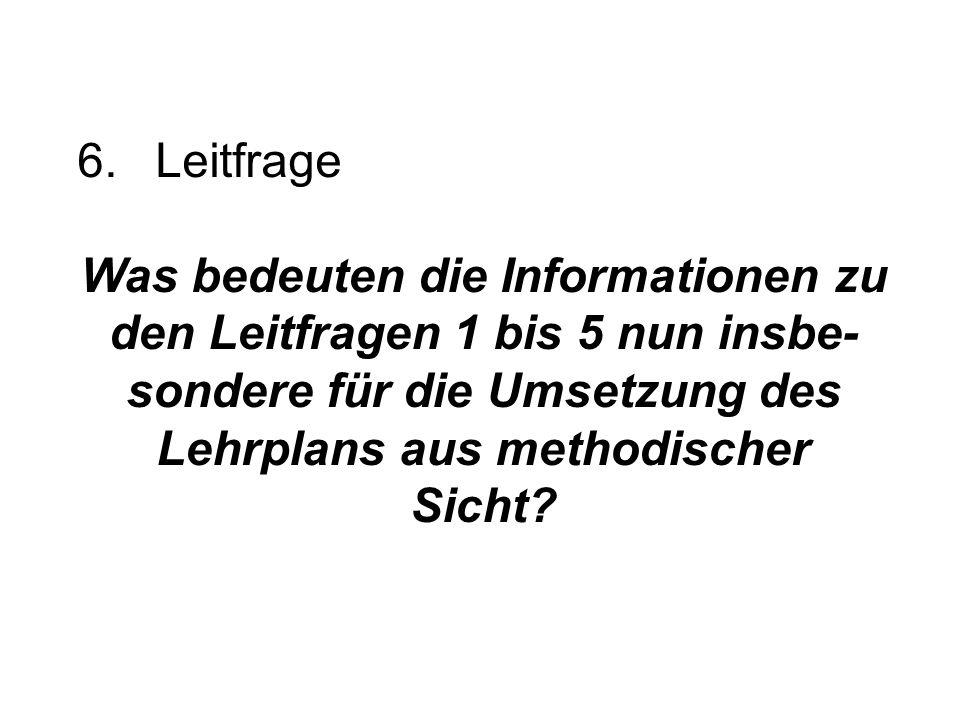 6.Leitfrage Was bedeuten die Informationen zu den Leitfragen 1 bis 5 nun insbe- sondere für die Umsetzung des Lehrplans aus methodischer Sicht