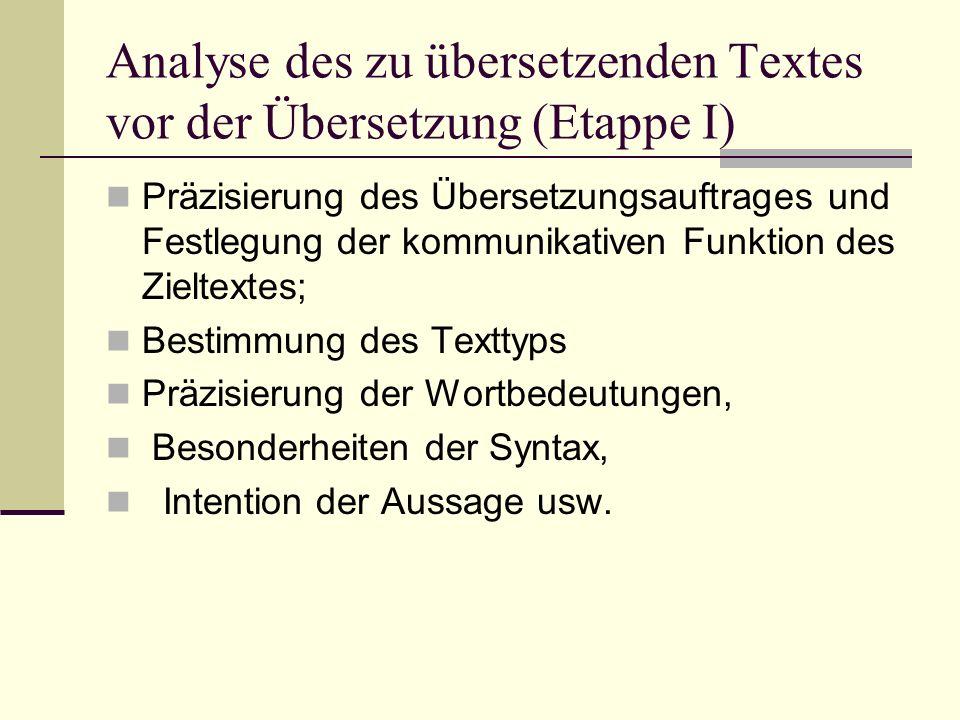 Analyse des zu übersetzenden Textes vor der Übersetzung (Etappe I) Präzisierung des Übersetzungsauftrages und Festlegung der kommunikativen Funktion des Zieltextes; Bestimmung des Texttyps Präzisierung der Wortbedeutungen, Besonderheiten der Syntax, Intention der Aussage usw.