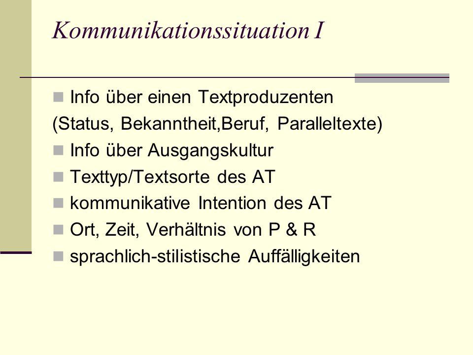 Kommunikationssituation I Info über einen Textproduzenten (Status, Bekanntheit,Beruf, Paralleltexte) Info über Ausgangskultur Texttyp/Textsorte des AT kommunikative Intention des AT Ort, Zeit, Verhältnis von P & R sprachlich-stilistische Auffälligkeiten