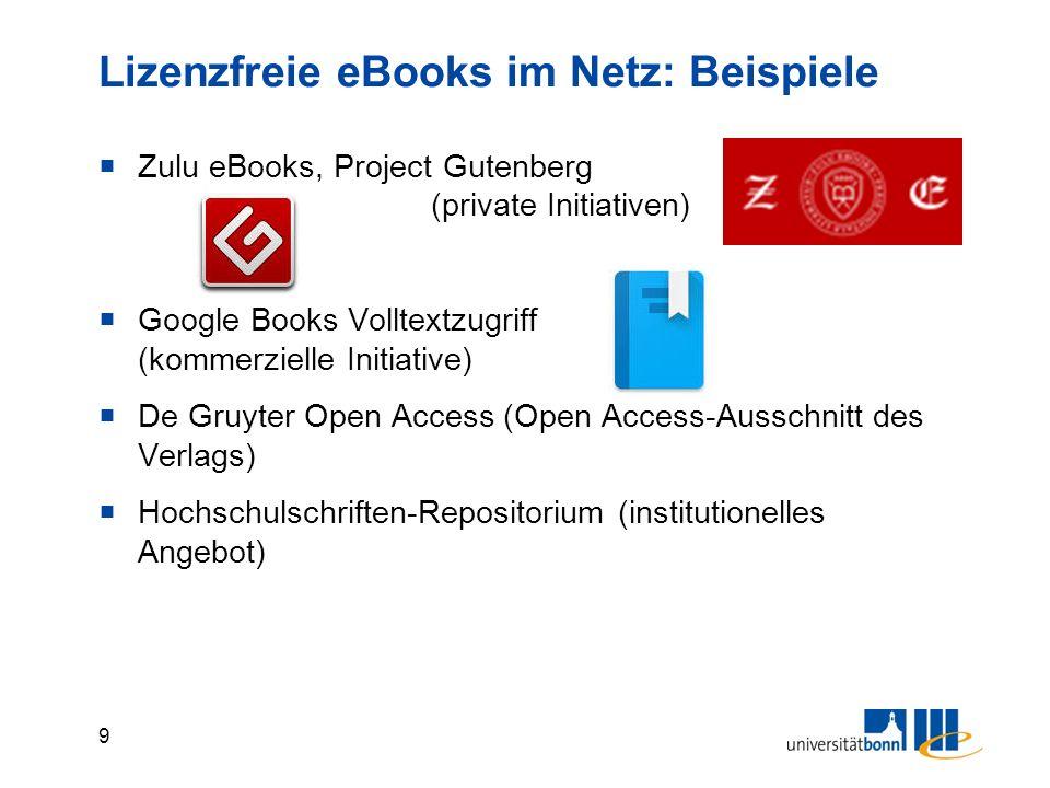 9  Zulu eBooks, Project Gutenberg (private Initiativen)  Google Books Volltextzugriff (kommerzielle Initiative)  De Gruyter Open Access (Open Access-Ausschnitt des Verlags)  Hochschulschriften-Repositorium (institutionelles Angebot) Lizenzfreie eBooks im Netz: Beispiele