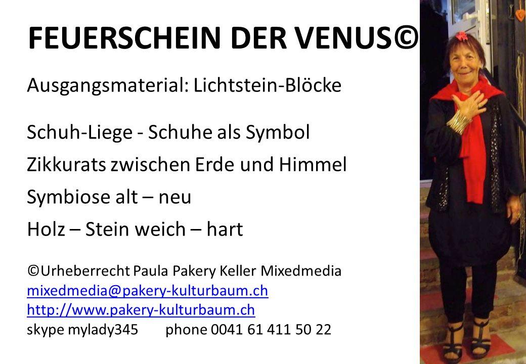 FEUERSCHEIN DER VENUS© Ausgangsmaterial: Lichtstein-Blöcke Schuh-Liege - Schuhe als Symbol Zikkurats zwischen Erde und Himmel Symbiose alt – neu Holz – Stein weich – hart ©Urheberrecht Paula Pakery Keller Mixedmedia mixedmedia@pakery-kulturbaum.ch mixedmedia@pakery-kulturbaum.ch http://www.pakery-kulturbaum.ch skype mylady345 phone 0041 61 411 50 22
